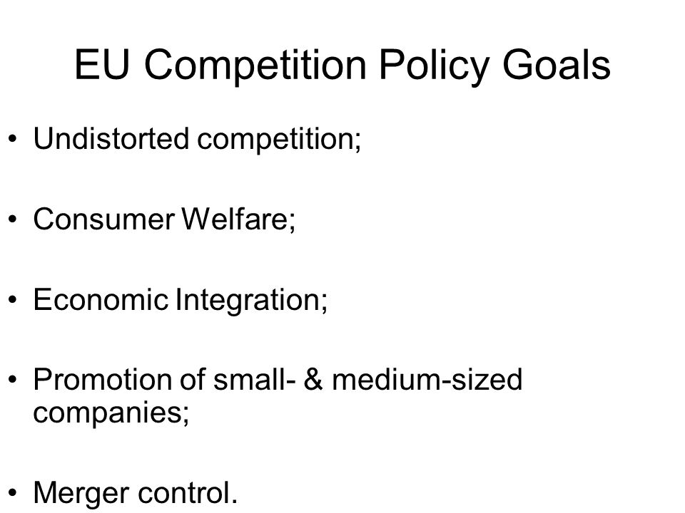 EU Competition Policy Goals Undistorted competition; Consumer Welfare; Economic Integration; Promotion of small- & medium-sized companies; Merger control.
