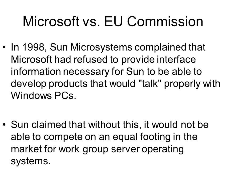 Microsoft vs. EU Commission In 1998, Sun Microsystems complained that Microsoft had refused to provide interface information necessary for Sun to be a