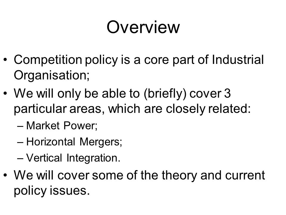 Overview Competition policy is a core part of Industrial Organisation; We will only be able to (briefly) cover 3 particular areas, which are closely related: –Market Power; –Horizontal Mergers; –Vertical Integration.
