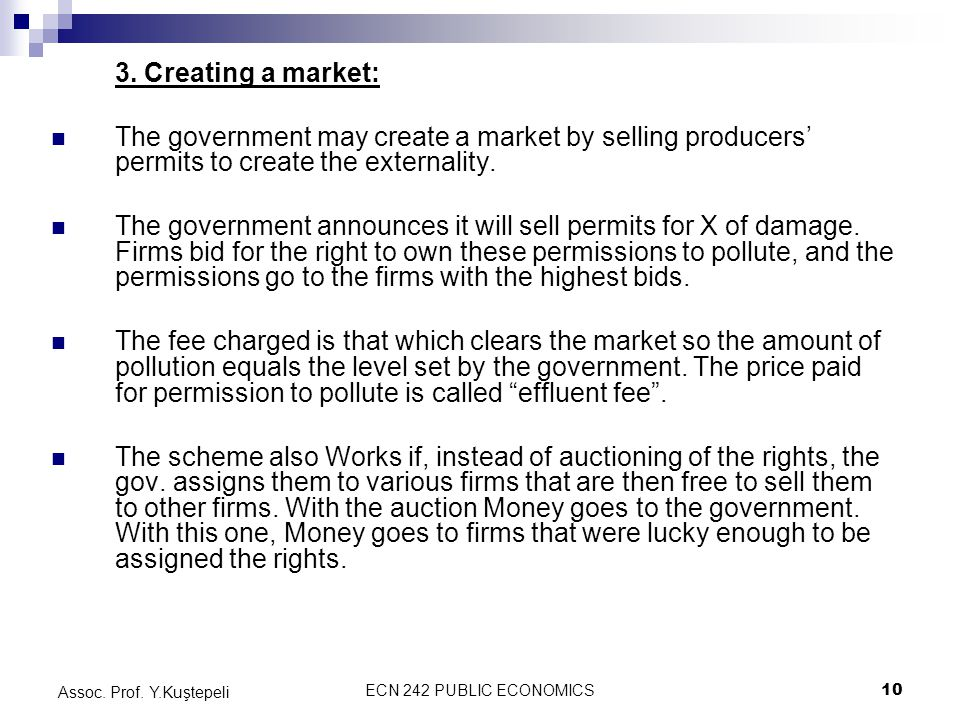 ECN 242 PUBLIC ECONOMICS10 Assoc. Prof. Y.Kuştepeli 3. Creating a market: The government may create a market by selling producers' permits to create t