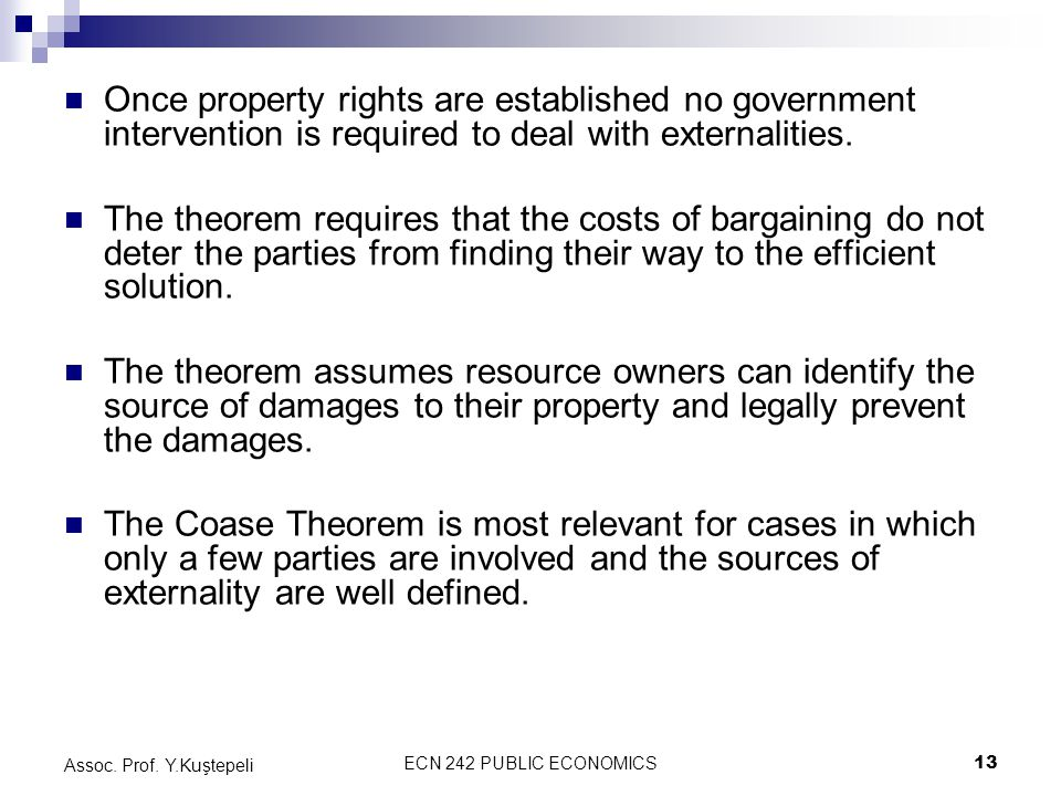 ECN 242 PUBLIC ECONOMICS13 Assoc. Prof. Y.Kuştepeli Once property rights are established no government intervention is required to deal with externali