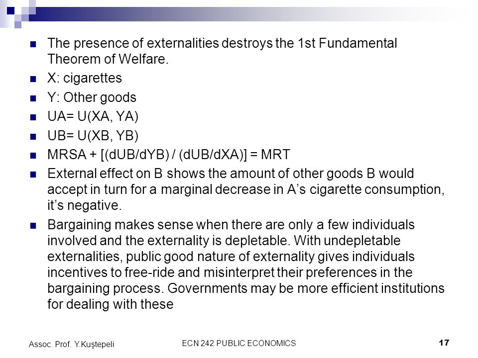 ECN 242 PUBLIC ECONOMICS17 Assoc. Prof. Y.Kuştepeli The presence of externalities destroys the 1st Fundamental Theorem of Welfare. X: cigarettes Y: Ot