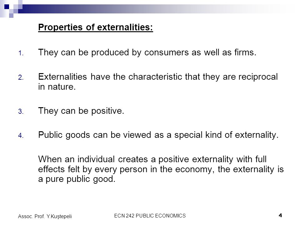ECN 242 PUBLIC ECONOMICS4 Assoc. Prof. Y.Kuştepeli Properties of externalities: 1. They can be produced by consumers as well as firms. 2. Externalitie