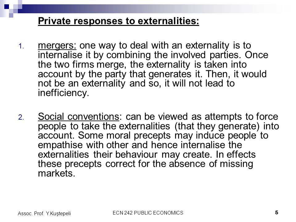 ECN 242 PUBLIC ECONOMICS5 Assoc. Prof. Y.Kuştepeli Private responses to externalities: 1. mergers: one way to deal with an externality is to internali