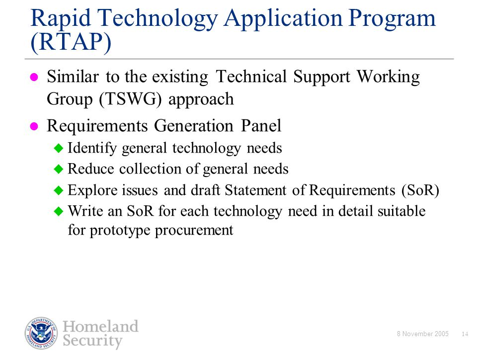 8 November 200514 Rapid Technology Application Program (RTAP) Similar to the existing Technical Support Working Group (TSWG) approach Requirements Gen