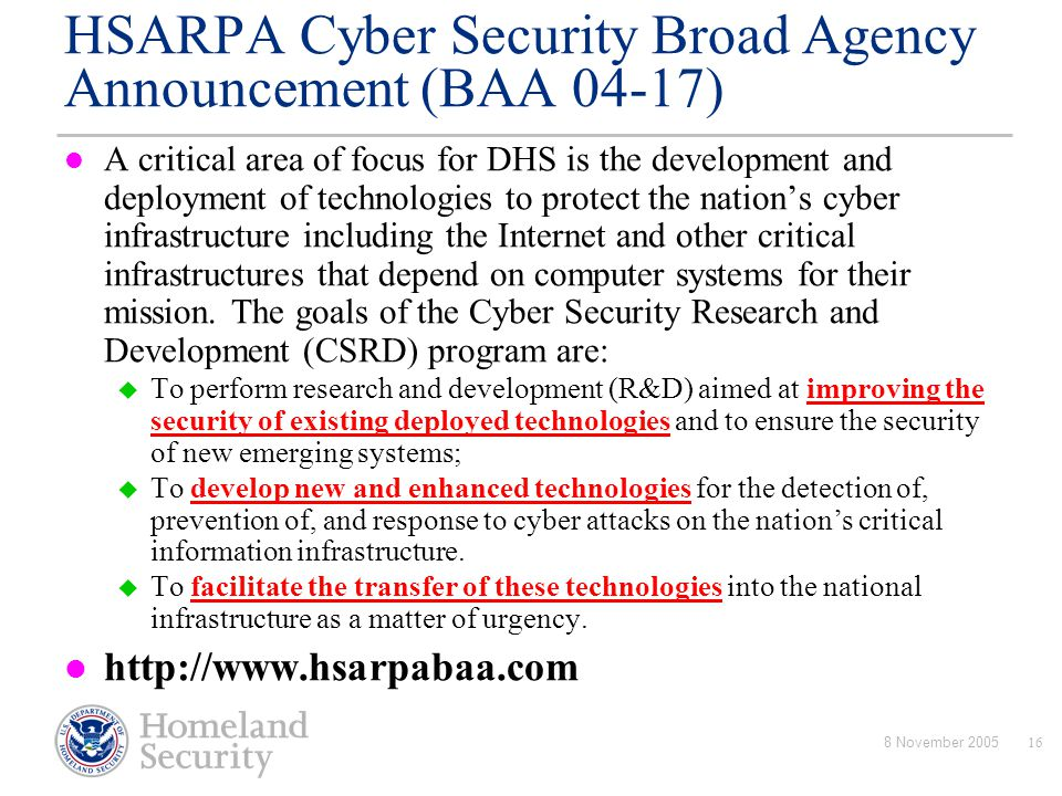 8 November 200516 HSARPA Cyber Security Broad Agency Announcement (BAA 04-17) A critical area of focus for DHS is the development and deployment of te