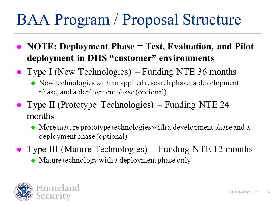 "8 November 200519 BAA Program / Proposal Structure NOTE: Deployment Phase = Test, Evaluation, and Pilot deployment in DHS ""customer"" environments Type"