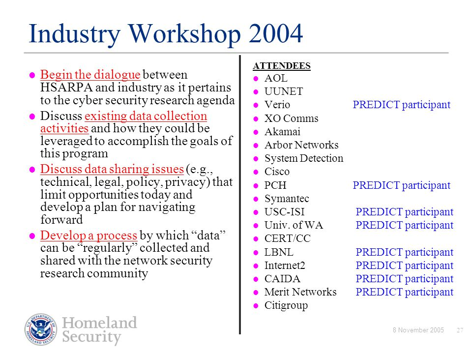 8 November 200527 Industry Workshop 2004 Begin the dialogue between HSARPA and industry as it pertains to the cyber security research agenda Discuss e