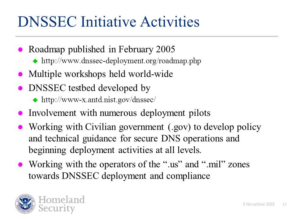 8 November 200535 DNSSEC Initiative Activities Roadmap published in February 2005  http://www.dnssec-deployment.org/roadmap.php Multiple workshops he