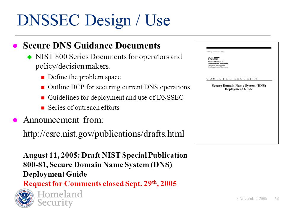 8 November 200536 DNSSEC Design / Use Secure DNS Guidance Documents  NIST 800 Series Documents for operators and policy/decision makers. Define the p