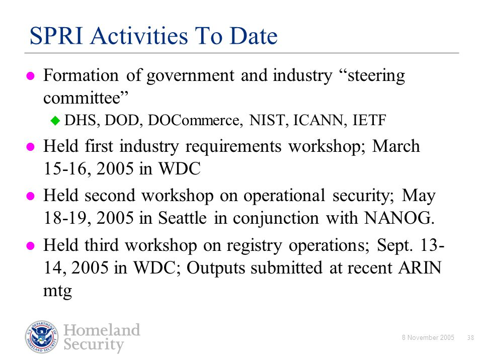 "8 November 200538 SPRI Activities To Date Formation of government and industry ""steering committee""  DHS, DOD, DOCommerce, NIST, ICANN, IETF Held fir"
