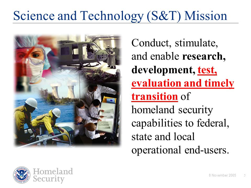 8 November 20055 Science and Technology (S&T) Mission Conduct, stimulate, and enable research, development, test, evaluation and timely transition of