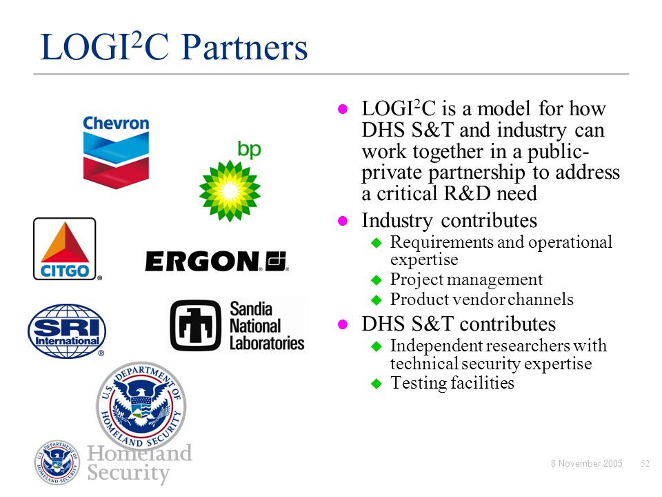 8 November 200552 LOGI 2 C Partners LOGI 2 C is a model for how DHS S&T and industry can work together in a public- private partnership to address a c
