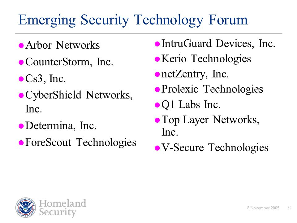 8 November 200557 Emerging Security Technology Forum Arbor Networks CounterStorm, Inc. Cs3, Inc. CyberShield Networks, Inc. Determina, Inc. ForeScout