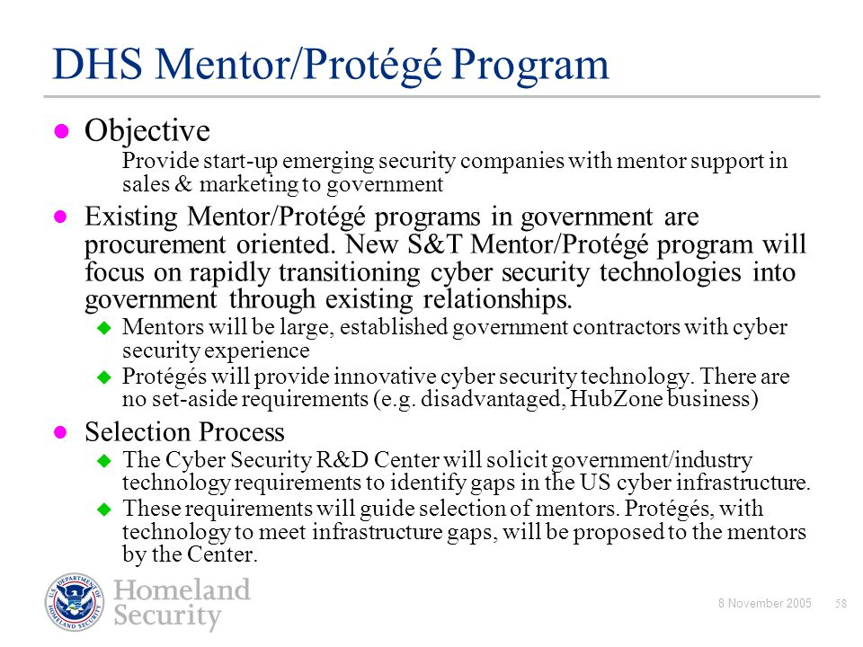 8 November 200558 DHS Mentor/Protégé Program Objective Provide start-up emerging security companies with mentor support in sales & marketing to govern