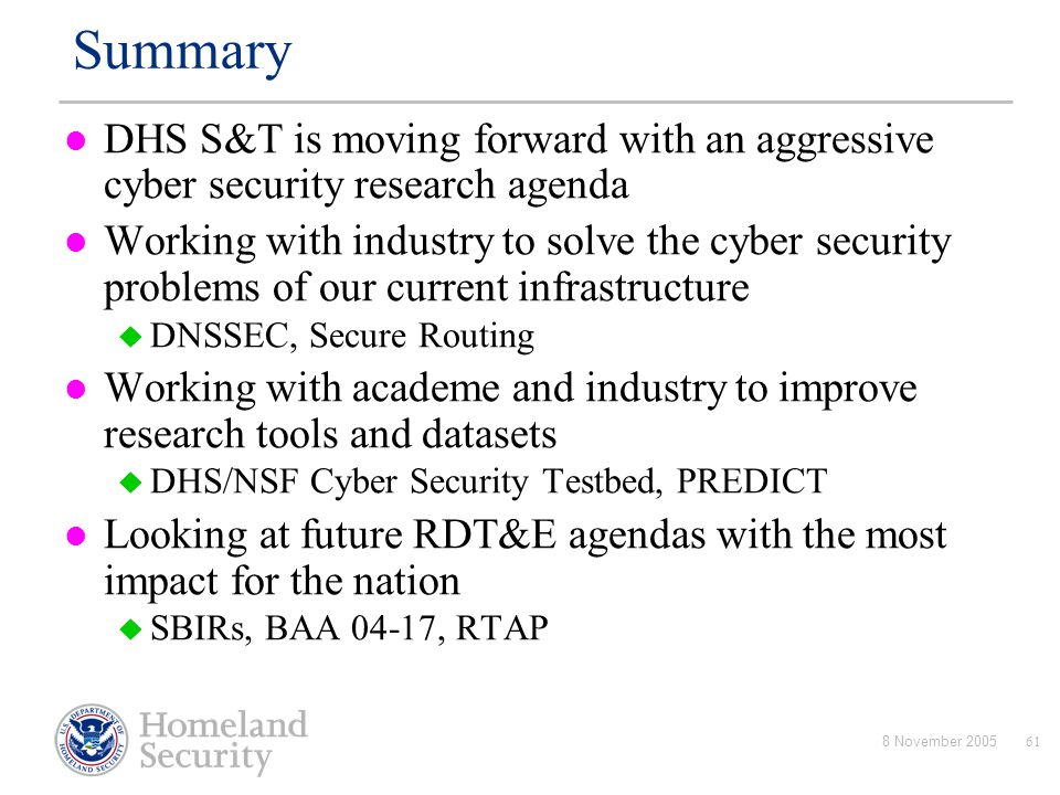 8 November 200561 Summary DHS S&T is moving forward with an aggressive cyber security research agenda Working with industry to solve the cyber securit