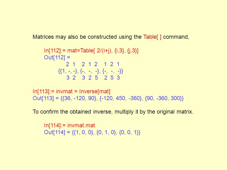 Matrices may also be constructed using the Table[ ] command, In[112]:= mat=Table[ 2/(i+j), {i,3}, {j,3}] Out[112] = 2 1 2 1 2 1 2 1 {{1, -, -}, {-, -,