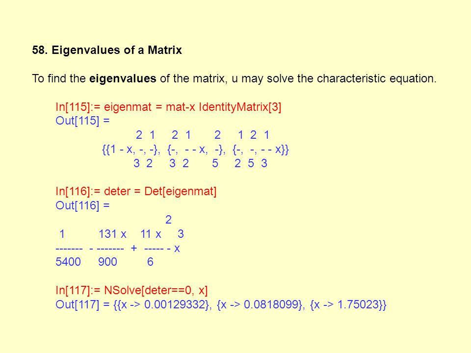 58. Eigenvalues of a Matrix To find the eigenvalues of the matrix, u may solve the characteristic equation. In[115]:= eigenmat = mat-x IdentityMatrix[