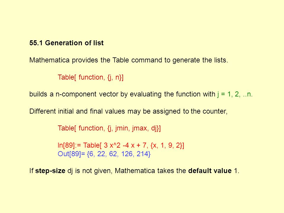 55.1 Generation of list Mathematica provides the Table command to generate the lists. Table[ function, {j, n}] builds a n-component vector by evaluati