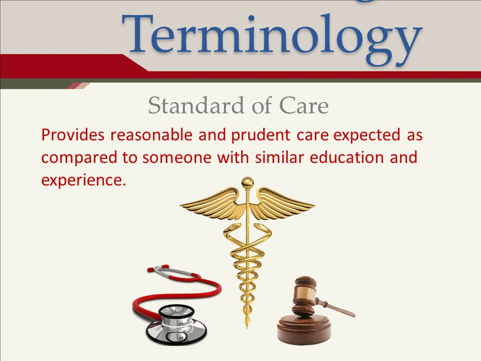 Legal Terminology Provides reasonable and prudent care expected as compared to someone with similar education and experience. Standard of Care