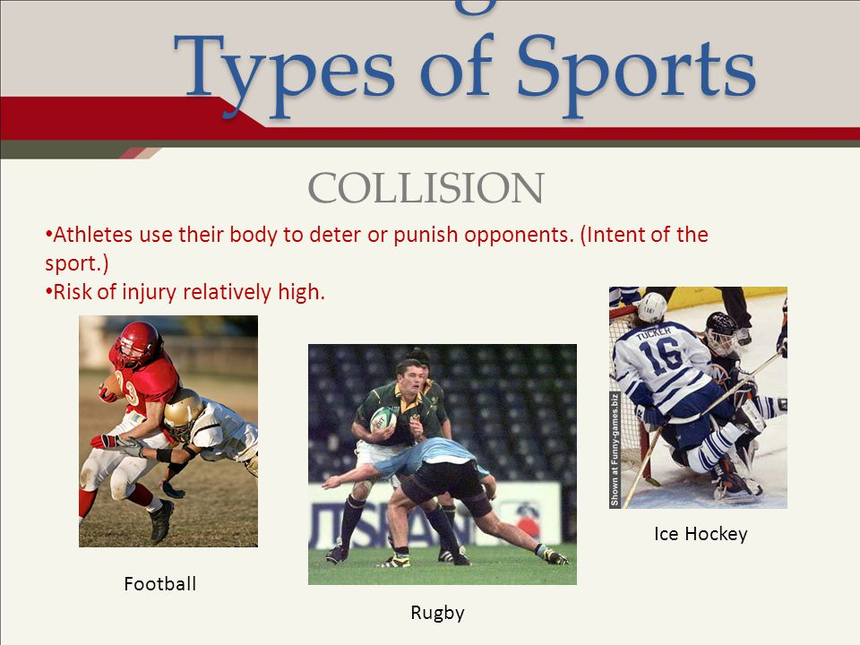 Risk Management: Types of Sports Athletes use their body to deter or punish opponents. (Intent of the sport.) Risk of injury relatively high. COLLISIO