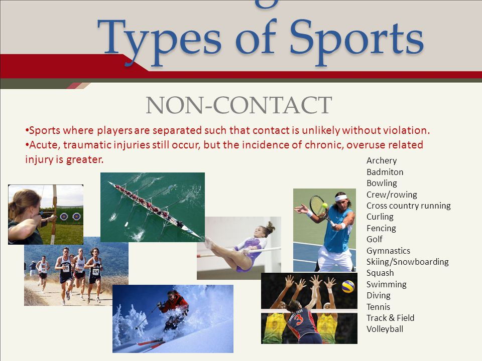 Risk Management: Types of Sports Sports where players are separated such that contact is unlikely without violation. Acute, traumatic injuries still o