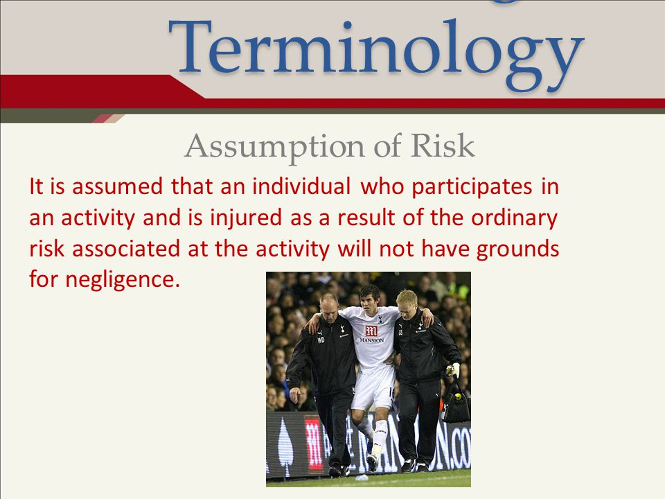 Legal Terminology It is assumed that an individual who participates in an activity and is injured as a result of the ordinary risk associated at the a
