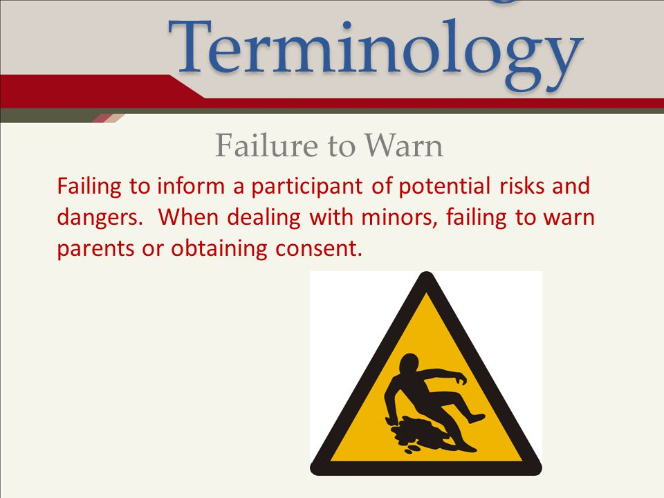 Legal Terminology Failing to inform a participant of potential risks and dangers. When dealing with minors, failing to warn parents or obtaining conse