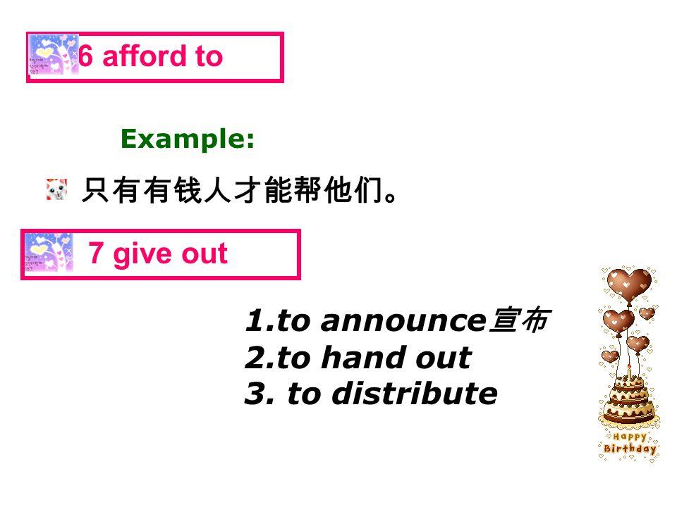 只有有钱人才能帮他们。 6 afford to Example: 7 give out 1.to announce 宣布 2.to hand out 3. to distribute