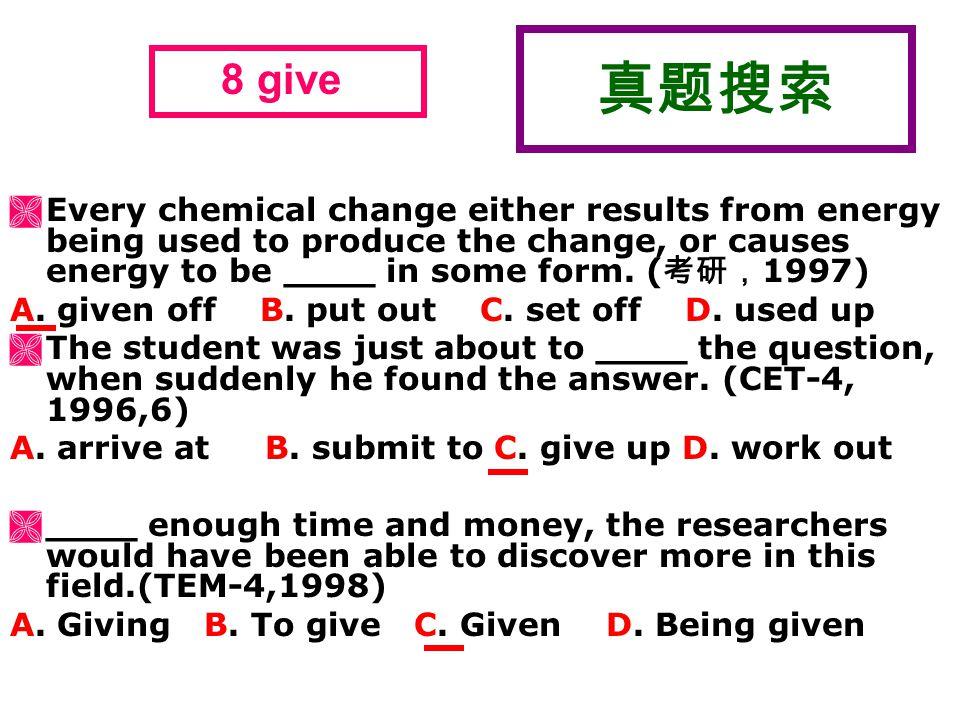 真题搜索  Every chemical change either results from energy being used to produce the change, or causes energy to be ____ in some form. ( 考研, 1997) A. giv