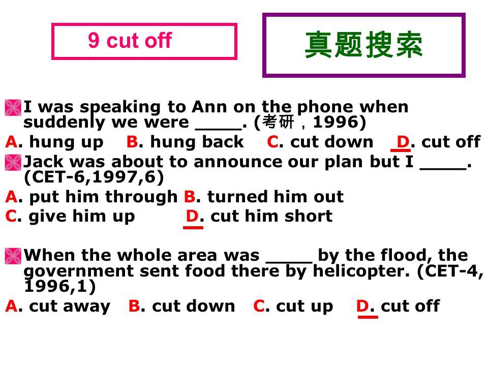 真题搜索  I was speaking to Ann on the phone when suddenly we were ____. ( 考研, 1996) A. hung up B. hung back C. cut down D. cut off  Jack was about to a