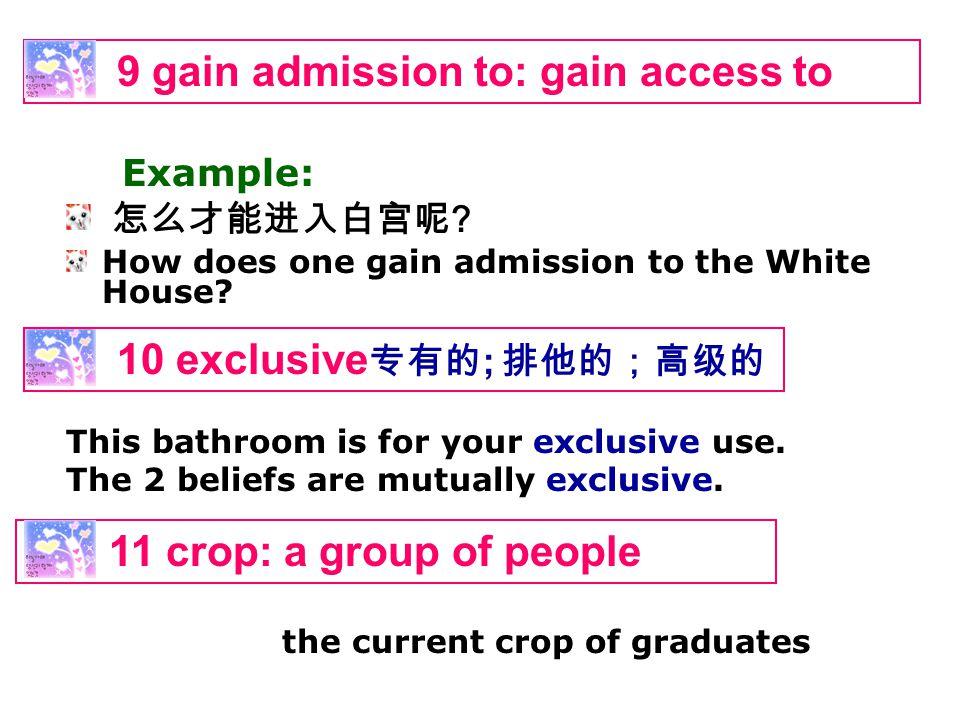 怎么才能进入白宫呢 ? How does one gain admission to the White House? 9 gain admission to: gain access to Example: 10 exclusive 专有的 ; 排他的;高级的 This bathroom is f