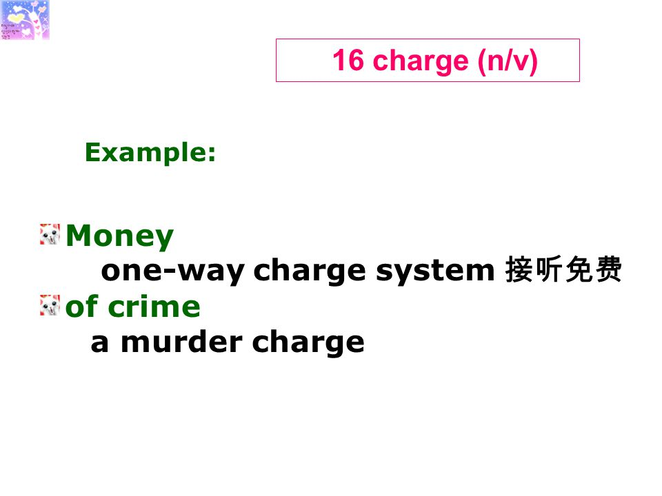 Money one-way charge system 接听免费 of crime a murder charge 16 charge (n/v) Example: