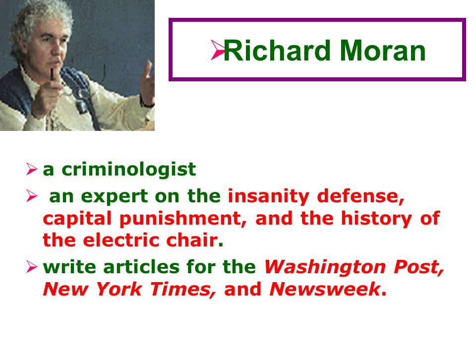  a criminologist  an expert on the insanity defense, capital punishment, and the history of the electric chair.