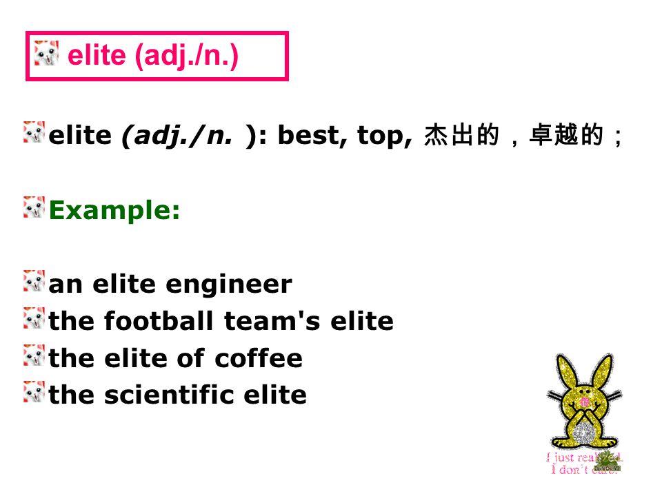elite (adj./n. ): best, top, 杰出的,卓越的; Example: an elite engineer the football team's elite the elite of coffee the scientific elite elite (adj./n.)