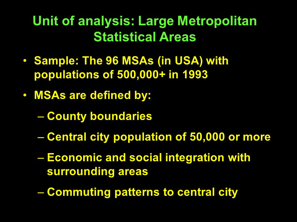 Unit of analysis: Large Metropolitan Statistical Areas Sample: The 96 MSAs (in USA) with populations of 500,000+ in 1993 MSAs are defined by: –County boundaries –Central city population of 50,000 or more –Economic and social integration with surrounding areas –Commuting patterns to central city