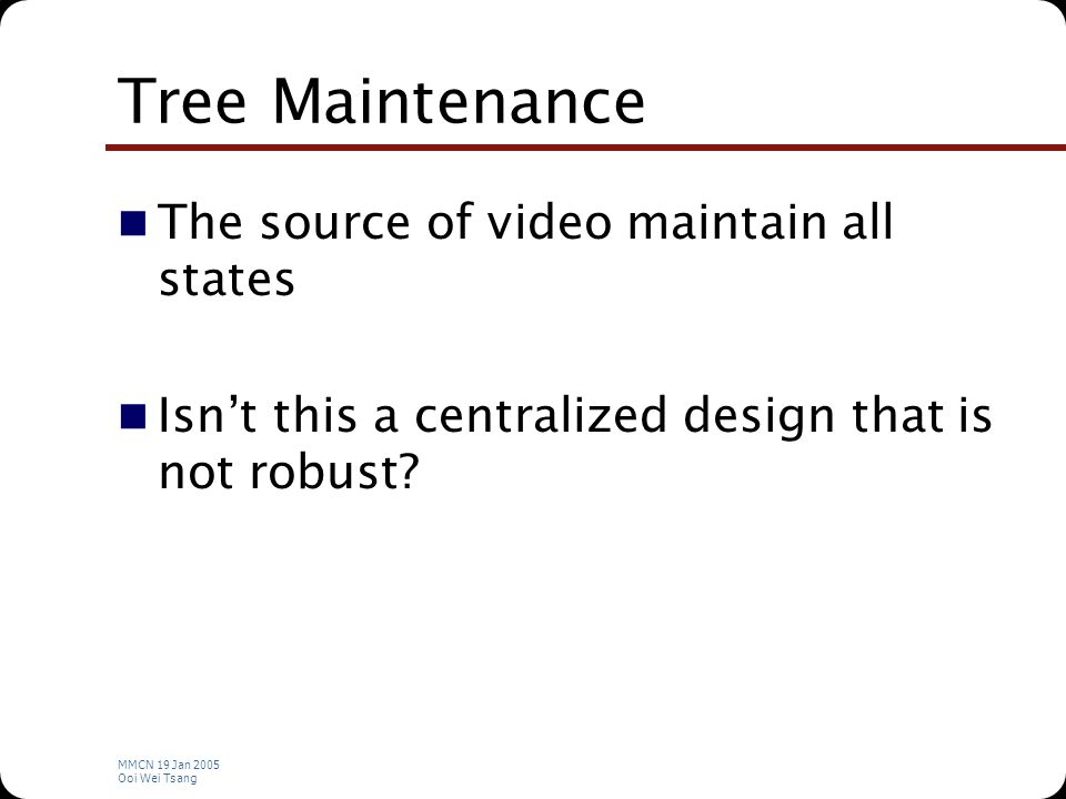 MMCN 19 Jan 2005 Ooi Wei Tsang Tree Maintenance The source of video maintain all states Isn't this a centralized design that is not robust