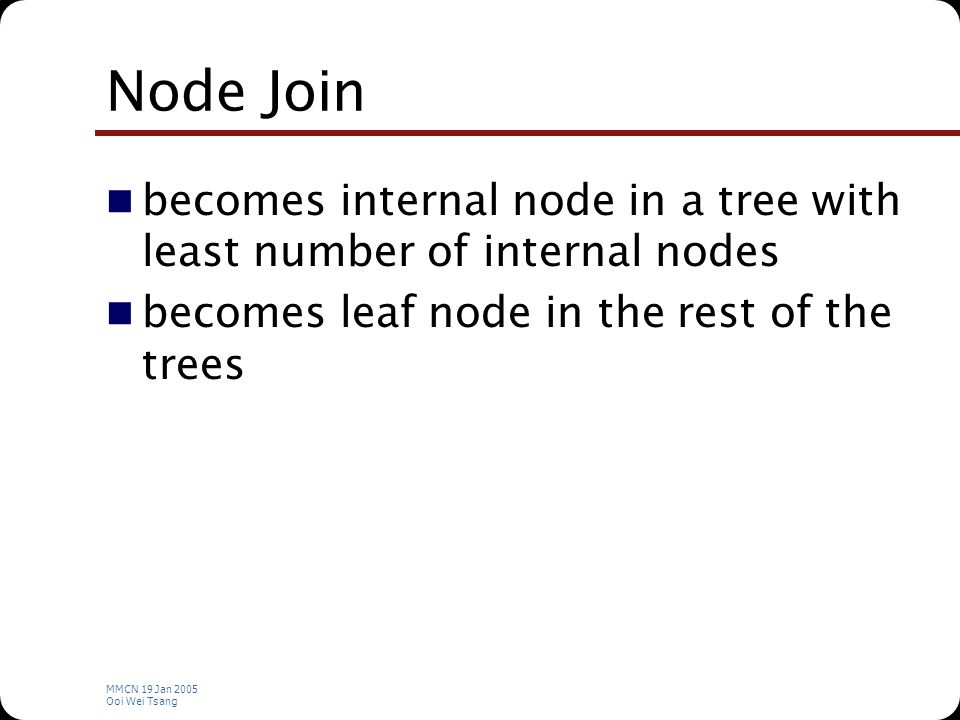 MMCN 19 Jan 2005 Ooi Wei Tsang Node Join becomes internal node in a tree with least number of internal nodes becomes leaf node in the rest of the trees