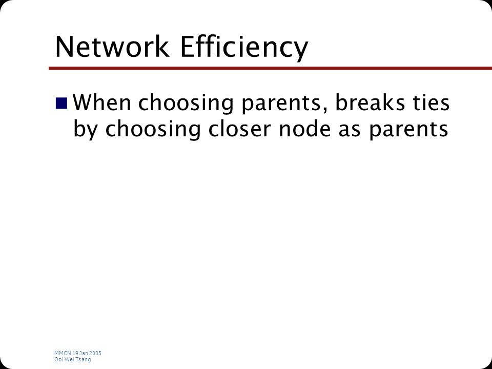 MMCN 19 Jan 2005 Ooi Wei Tsang Network Efficiency When choosing parents, breaks ties by choosing closer node as parents
