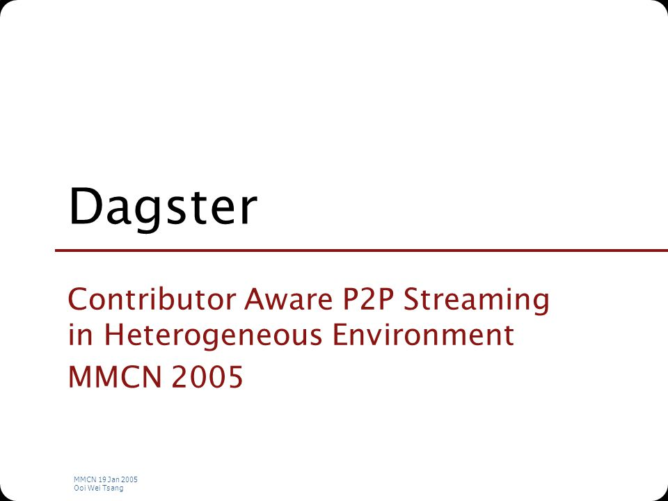 MMCN 19 Jan 2005 Ooi Wei Tsang Dagster Contributor Aware P2P Streaming in Heterogeneous Environment MMCN 2005