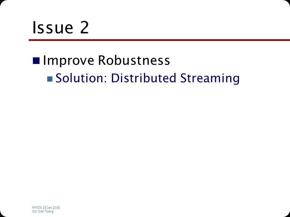 MMCN 19 Jan 2005 Ooi Wei Tsang Issue 2 Improve Robustness Solution: Distributed Streaming