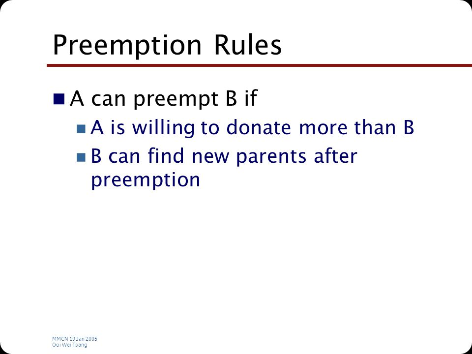 MMCN 19 Jan 2005 Ooi Wei Tsang Preemption Rules A can preempt B if A is willing to donate more than B B can find new parents after preemption