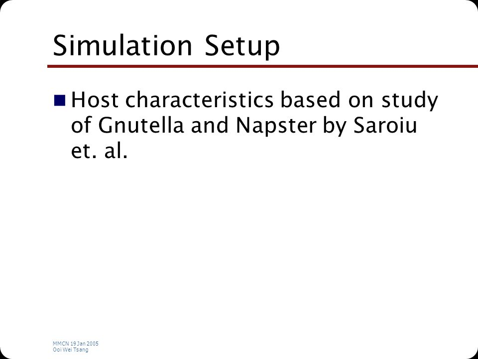 MMCN 19 Jan 2005 Ooi Wei Tsang Simulation Setup Host characteristics based on study of Gnutella and Napster by Saroiu et.