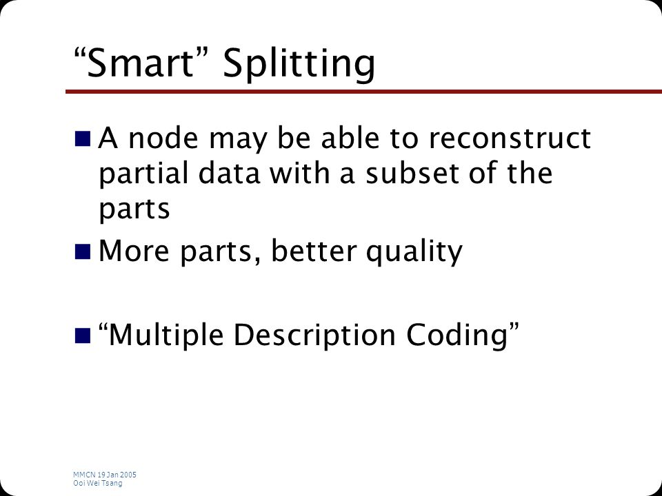 MMCN 19 Jan 2005 Ooi Wei Tsang Smart Splitting A node may be able to reconstruct partial data with a subset of the parts More parts, better quality Multiple Description Coding