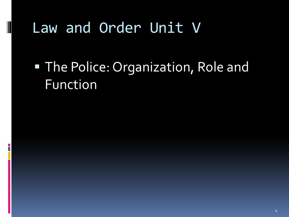 Law and Order Unit V  The Police: Organization, Role and Function 1