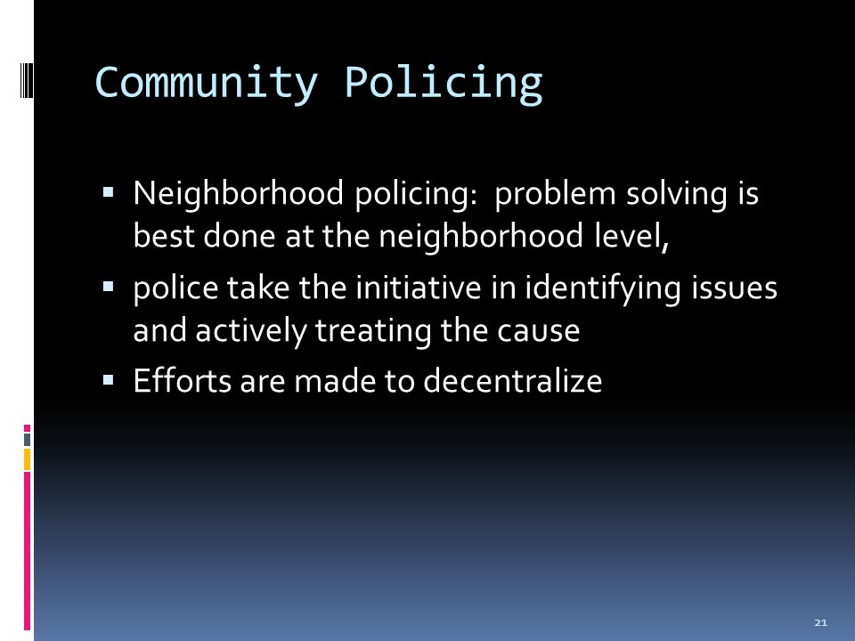 Community Policing  Neighborhood policing: problem solving is best done at the neighborhood level,  police take the initiative in identifying issues and actively treating the cause  Efforts are made to decentralize 21