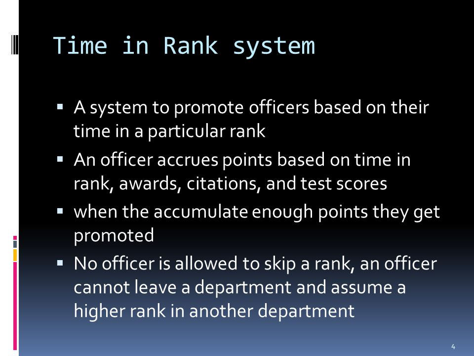 Time in Rank system  A system to promote officers based on their time in a particular rank  An officer accrues points based on time in rank, awards, citations, and test scores  when the accumulate enough points they get promoted  No officer is allowed to skip a rank, an officer cannot leave a department and assume a higher rank in another department 4