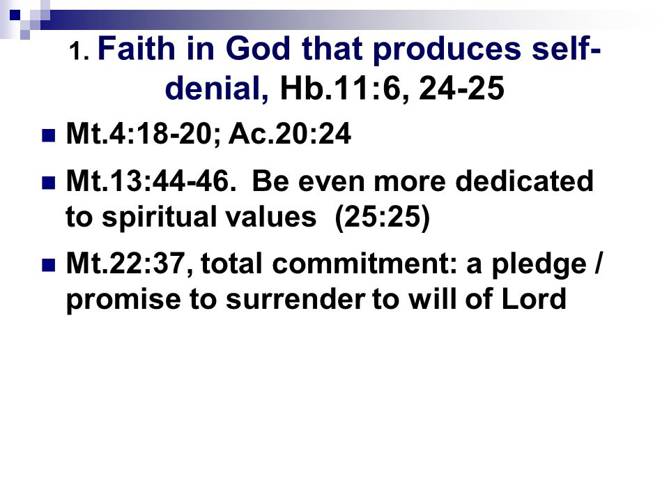 1. Faith in God that produces self- denial, Hb.11:6, 24-25 Mt.4:18-20; Ac.20:24 Mt.13:44-46. Be even more dedicated to spiritual values (25:25) Mt.22: