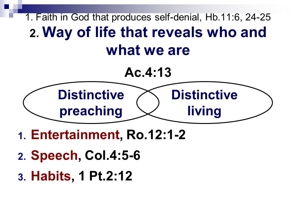 1. Faith in God that produces self-denial, Hb.11:6, 24-25 2. Way of life that reveals who and what we are Ac.4:13 1. Entertainment, Ro.12:1-2 2. Speec