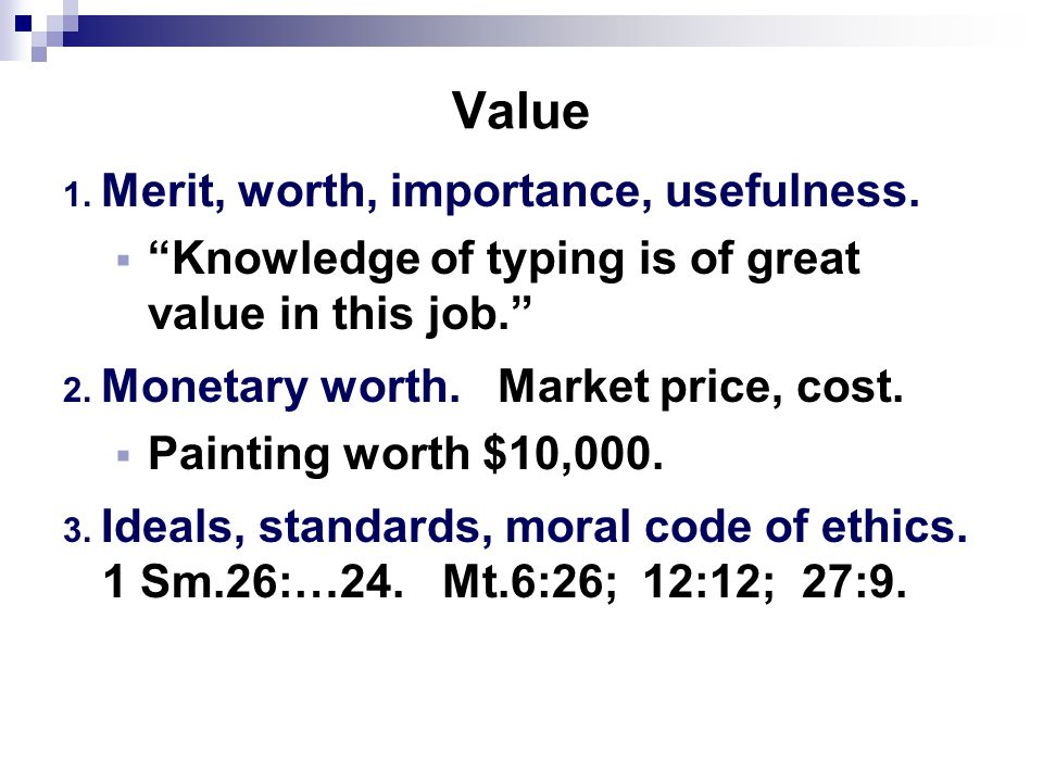 Value 1. Merit, worth, importance, usefulness.